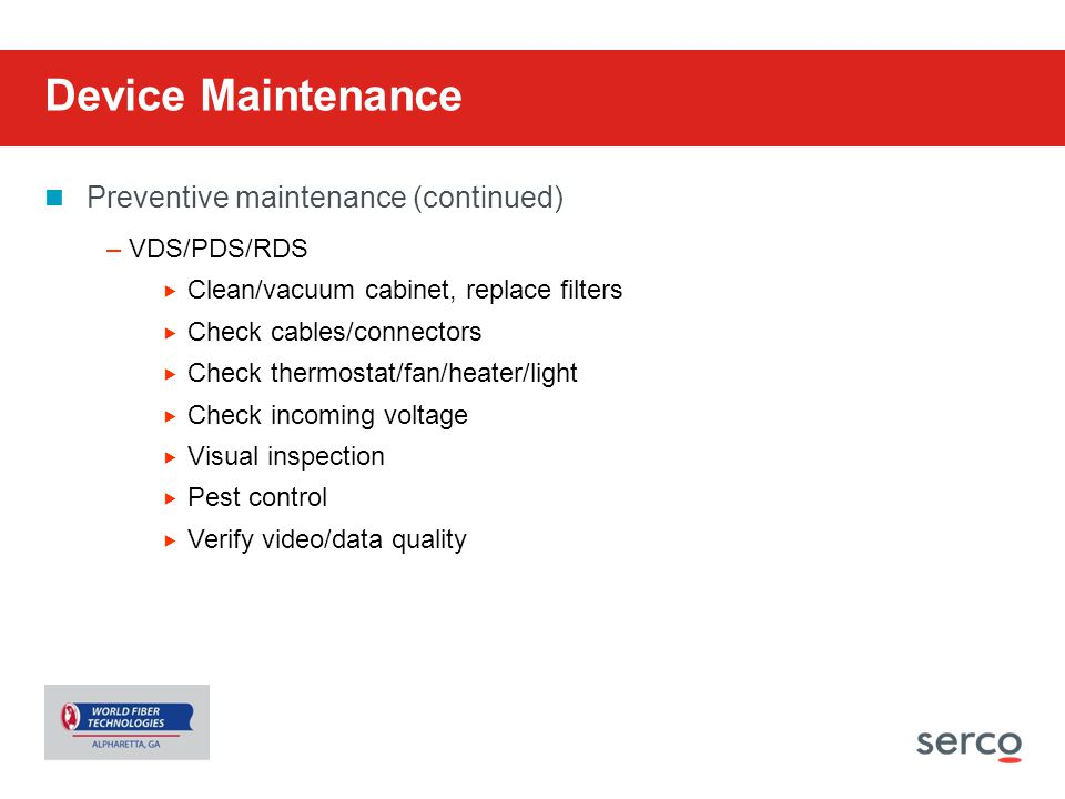 Device Maintenance Preventive maintenance (continued) –VDS/PDS/RDS  Clean/vacuum cabinet, replace filters  Check cables/connectors  Check thermosta