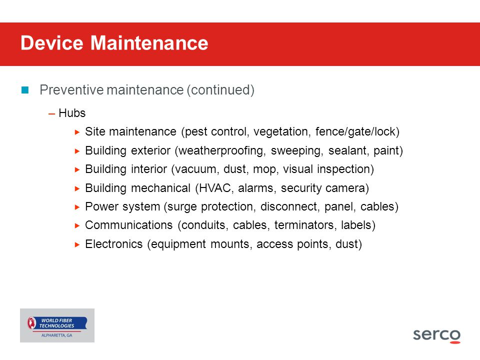 Device Maintenance Preventive maintenance (continued) –Hubs  Site maintenance (pest control, vegetation, fence/gate/lock)  Building exterior (weathe