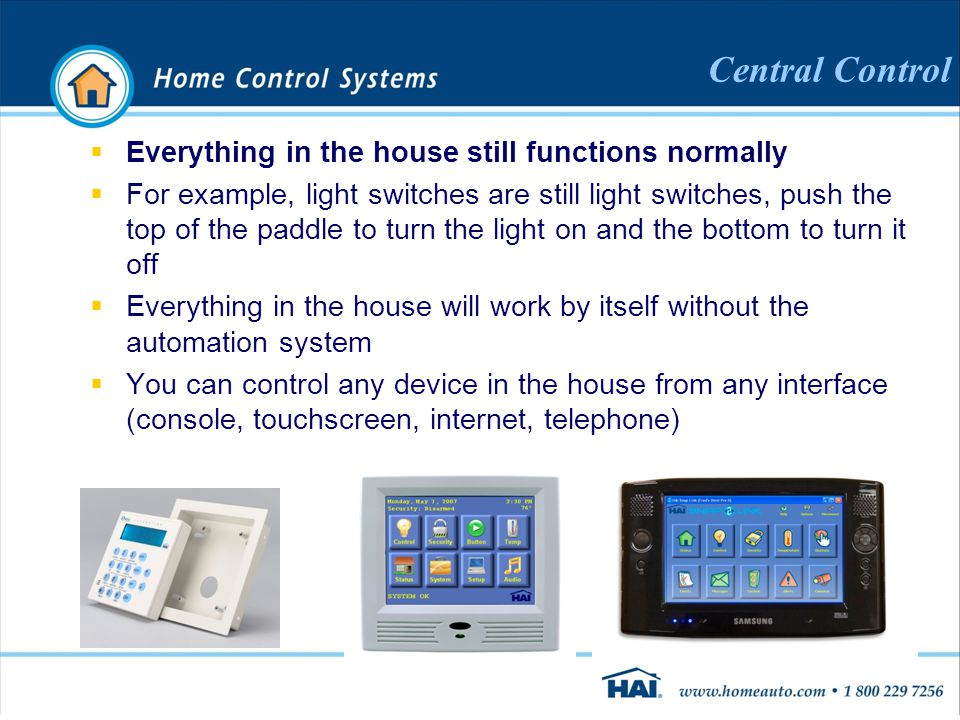 Central Control  Everything in the house still functions normally  For example, light switches are still light switches, push the top of the paddle to turn the light on and the bottom to turn it off  Everything in the house will work by itself without the automation system  You can control any device in the house from any interface (console, touchscreen, internet, telephone)