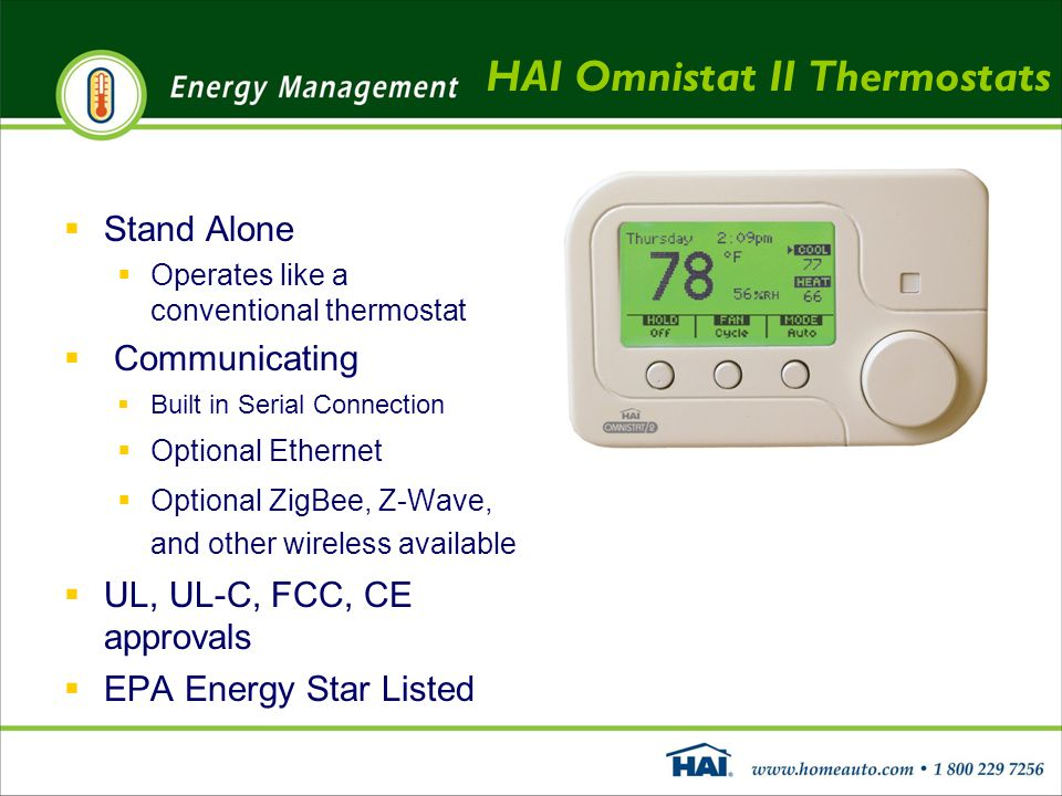 HAI Omnistat II Thermostats  Stand Alone  Operates like a conventional thermostat  Communicating  Built in Serial Connection  Optional Ethernet  Optional ZigBee, Z-Wave, and other wireless available  UL, UL-C, FCC, CE approvals  EPA Energy Star Listed