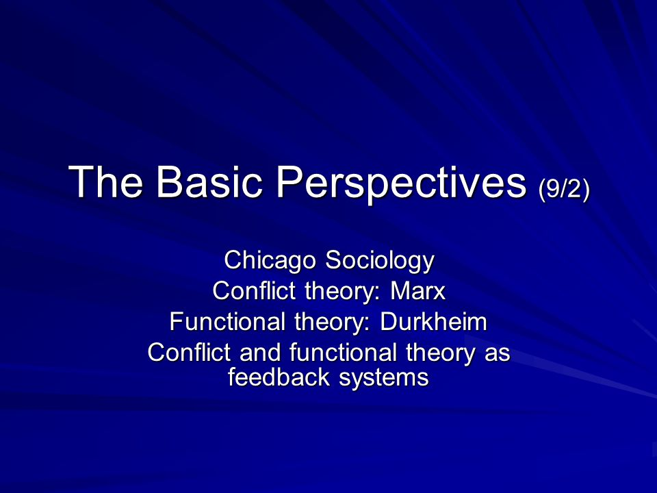 The Basic Perspectives (9/2) Chicago Sociology Conflict theory: Marx Functional theory: Durkheim Conflict and functional theory as feedback systems