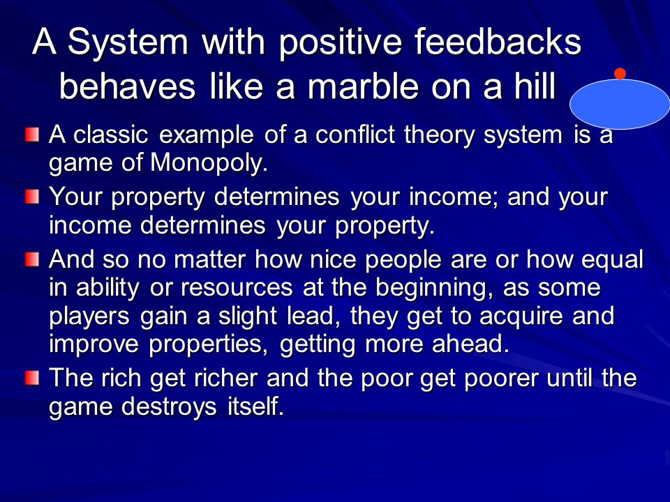 A System with positive feedbacks behaves like a marble on a hill A classic example of a conflict theory system is a game of Monopoly.