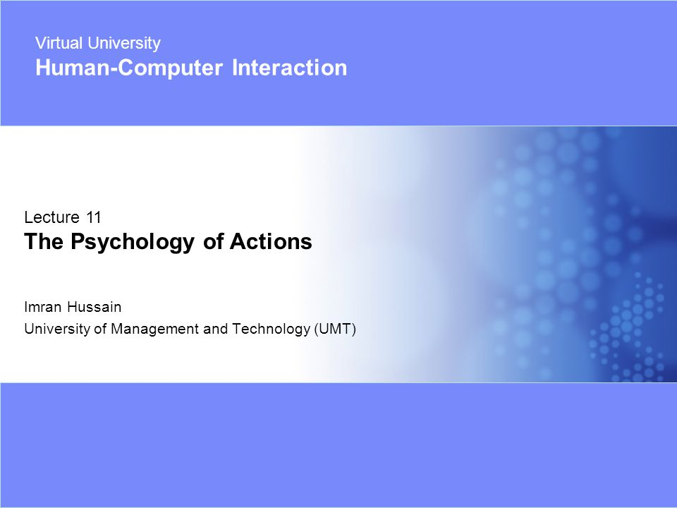 Virtual University - Human Computer Interaction 32 © Imran Hussain | UMT Structure of an Action Action Goal ExecuteEvaluate (Vague) (Use Intentions - specific)