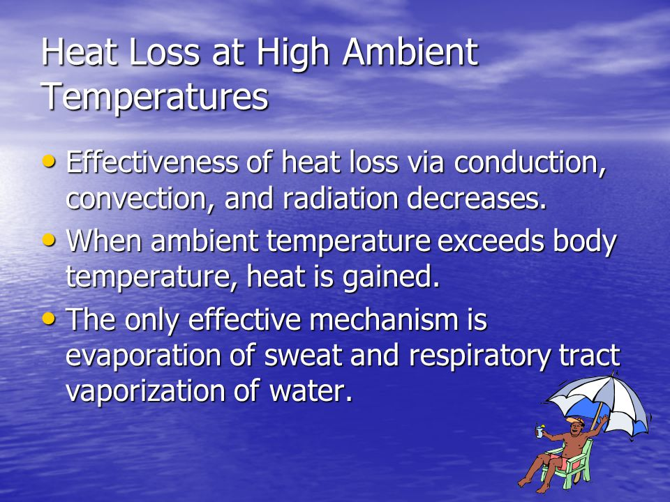 Heat Loss at High Ambient Temperatures Effectiveness of heat loss via conduction, convection, and radiation decreases. Effectiveness of heat loss via