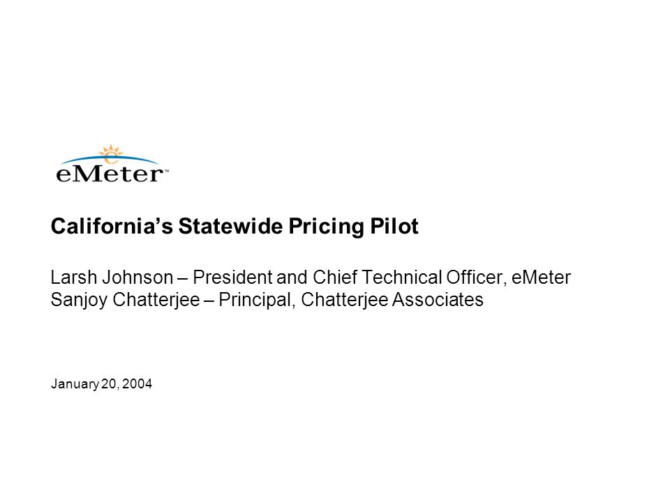 12 © eMeter Corporation 2004 California Rulemaking Progress Three subgroups –WG1: Policy –WG2: Large customer programs (>200 kW) –WG3: Small commercial and residential programs Decisions to date –Mar 2003: Adopted statewide goal of meeting 5% of peak demand via dynamic pricing by 2007 –Jun 2003: Established regular dynamic pricing tariffs for large customers –Jun 2003: Ordered implementation of Statewide Pricing Pilot –Nov 2003:Ordered development of business case methodology, including utility filings due March 31 regarding 2004 activities to meet 2007 goal