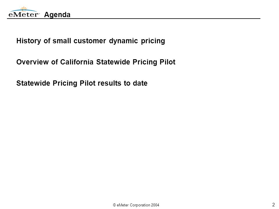 2 © eMeter Corporation 2004 Agenda History of small customer dynamic pricing Overview of California Statewide Pricing Pilot Statewide Pricing Pilot results to date