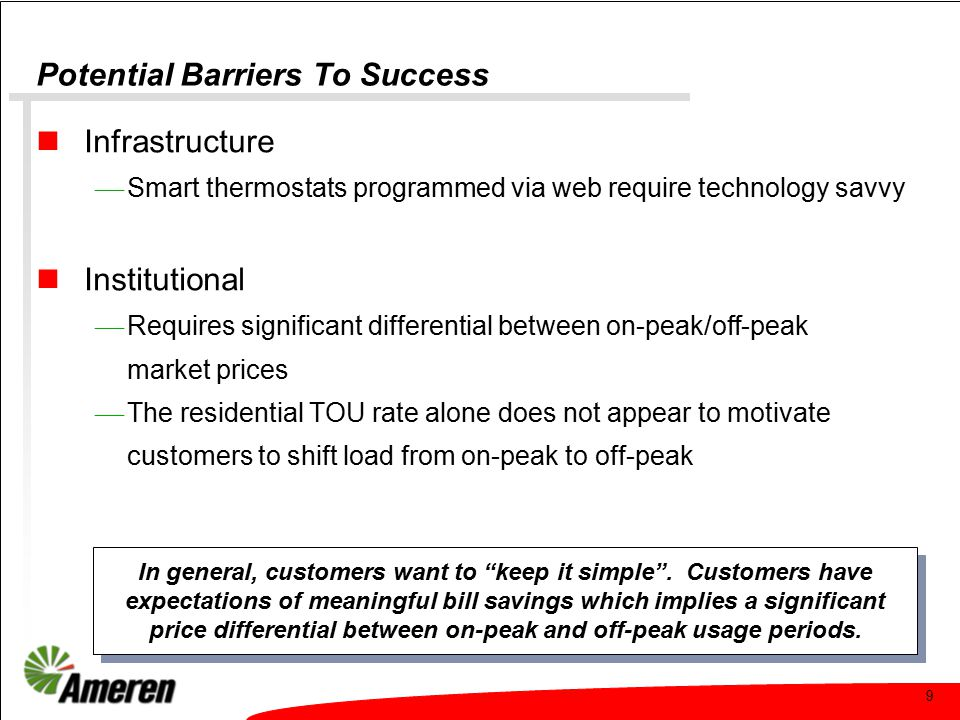 10 Potential Barriers To Success Consumer awareness and understanding  Rewards must be commensurate with efforts to change behavior  Most behavioral changes had minimal impact on overall energy consumption and did not result in lower monthly bills  Most are unwilling to dramatically change their home comfort level by turning up the A/C thermostat on any type of regular basis  Smart thermostat: complicated, difficult to adjust  Confusion about how to read monthly electric bills  Little interest in participant Web site There is an inverse relationship between the complexity of the process and customer willingness to participate.