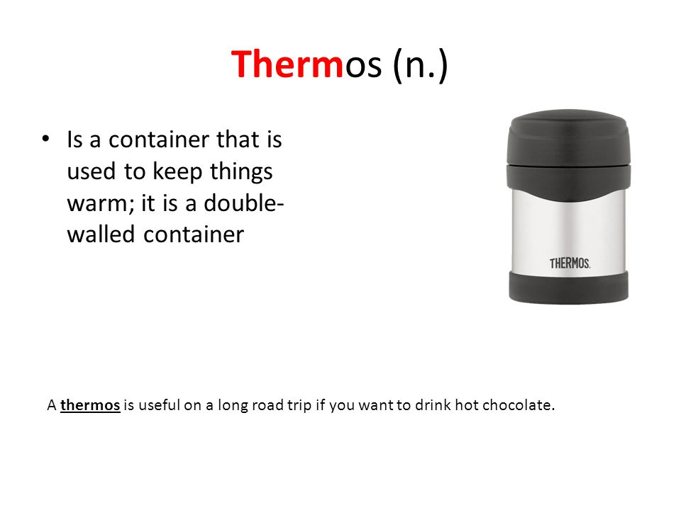 Thermos (n.) Is a container that is used to keep things warm; it is a double- walled container A thermos is useful on a long road trip if you want to