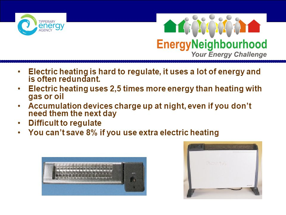 Electric heating is hard to regulate, it uses a lot of energy and is often redundant.