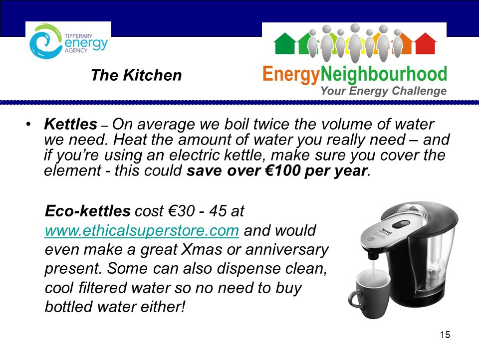 Kettles – On average we boil twice the volume of water we need.