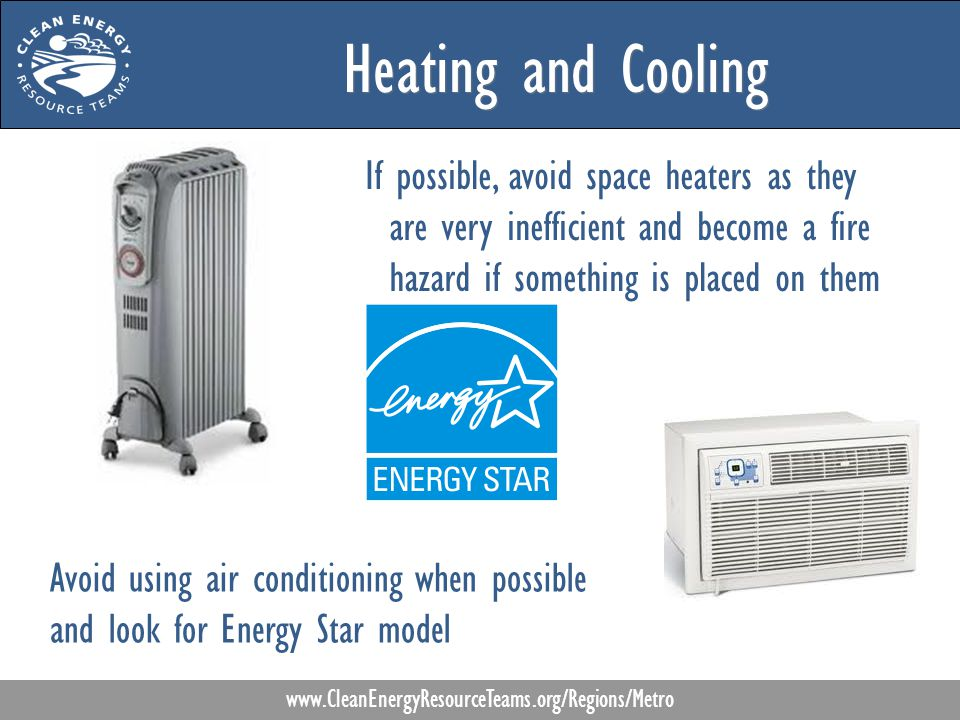 Heating and Cooling www.CleanEnergyResourceTeams.org/Regions/Metro If possible, avoid space heaters as they are very inefficient and become a fire hazard if something is placed on them Avoid using air conditioning when possible and look for Energy Star model