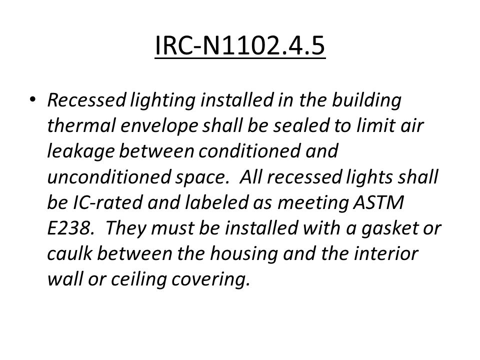 IRC-N1102.4.5 Recessed lighting installed in the building thermal envelope shall be sealed to limit air leakage between conditioned and unconditioned space.
