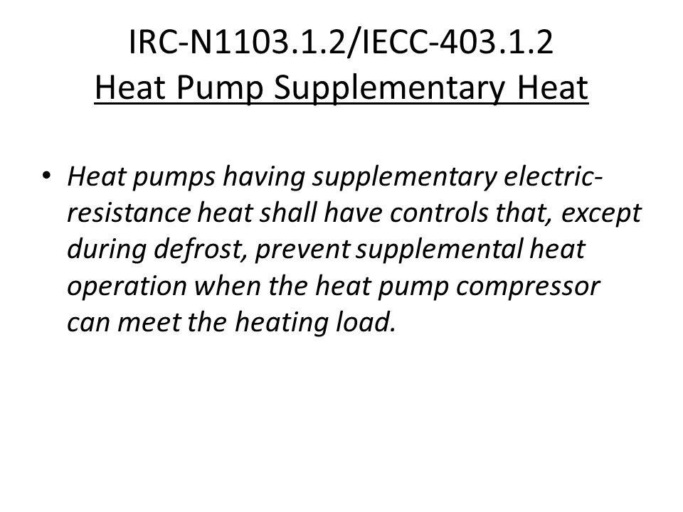 IRC-N1103.1.2/IECC-403.1.2 Heat Pump Supplementary Heat Heat pumps having supplementary electric- resistance heat shall have controls that, except dur