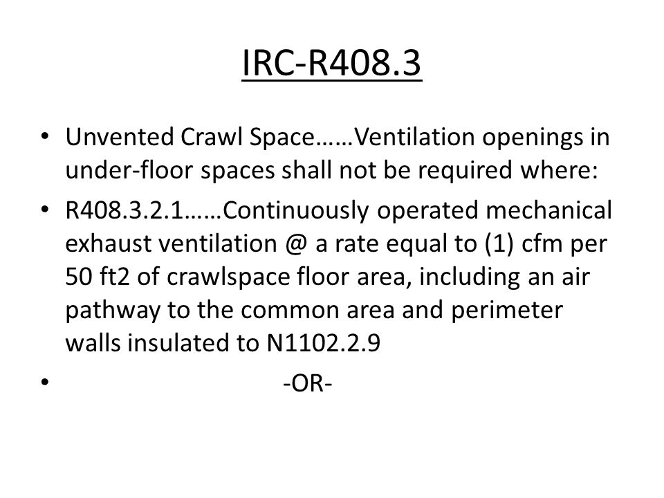 IRC-R408.3 Unvented Crawl Space……Ventilation openings in under-floor spaces shall not be required where: R408.3.2.1……Continuously operated mechanical exhaust ventilation @ a rate equal to (1) cfm per 50 ft2 of crawlspace floor area, including an air pathway to the common area and perimeter walls insulated to N1102.2.9 -OR-