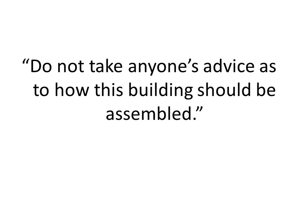 """""""Do not take anyone's advice as to how this building should be assembled."""""""