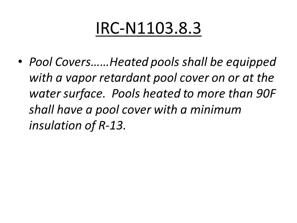IRC-N1103.8.3 Pool Covers……Heated pools shall be equipped with a vapor retardant pool cover on or at the water surface. Pools heated to more than 90F