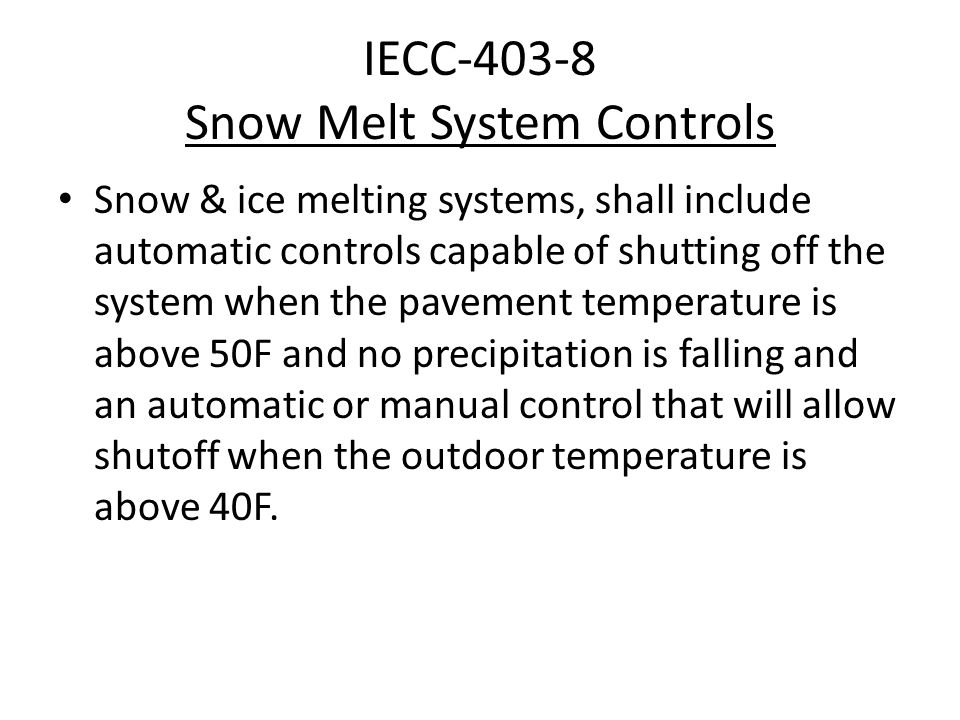 IECC-403-8 Snow Melt System Controls Snow & ice melting systems, shall include automatic controls capable of shutting off the system when the pavement temperature is above 50F and no precipitation is falling and an automatic or manual control that will allow shutoff when the outdoor temperature is above 40F.