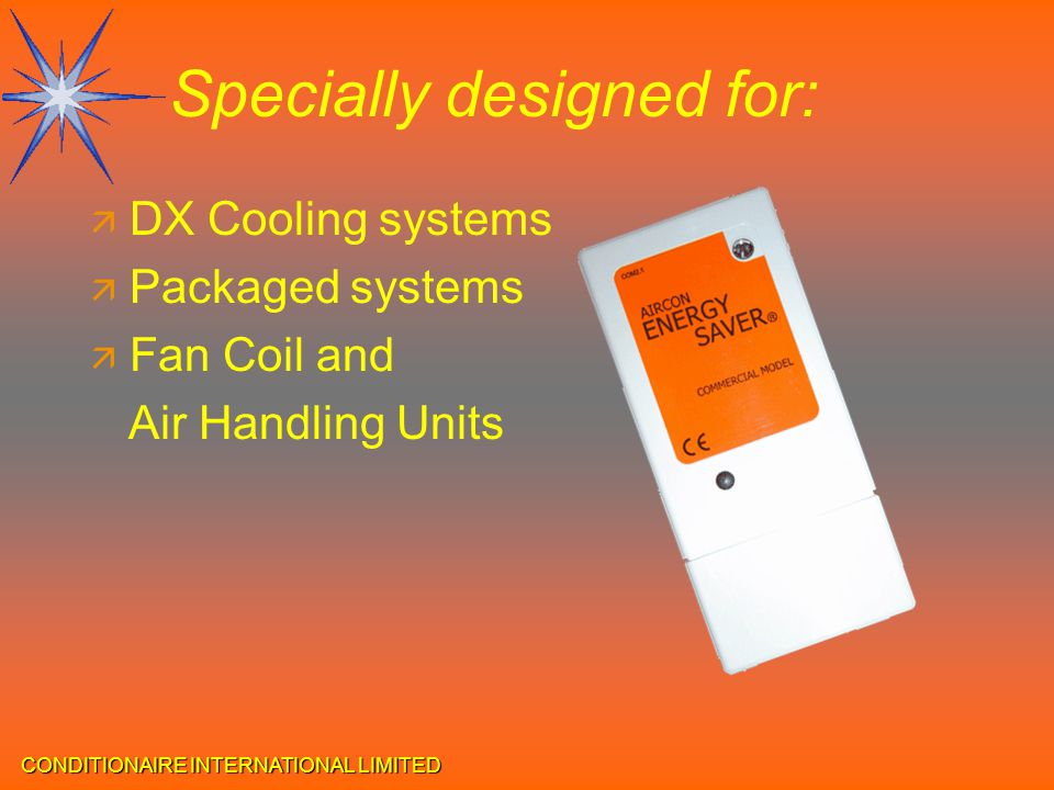 CONDITIONAIRE INTERNATIONAL LIMITED Specially designed for: ä DX Cooling systems ä Packaged systems ä Fan Coil and Air Handling Units