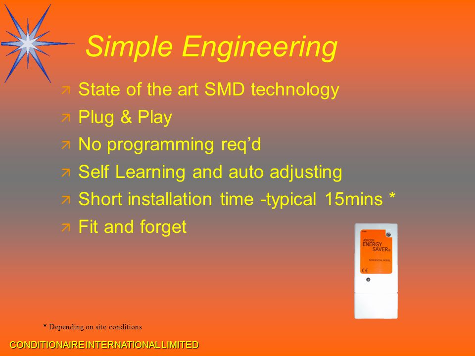 CONDITIONAIRE INTERNATIONAL LIMITED Simple Engineering ä State of the art SMD technology ä Plug & Play ä No programming req'd ä Self Learning and auto