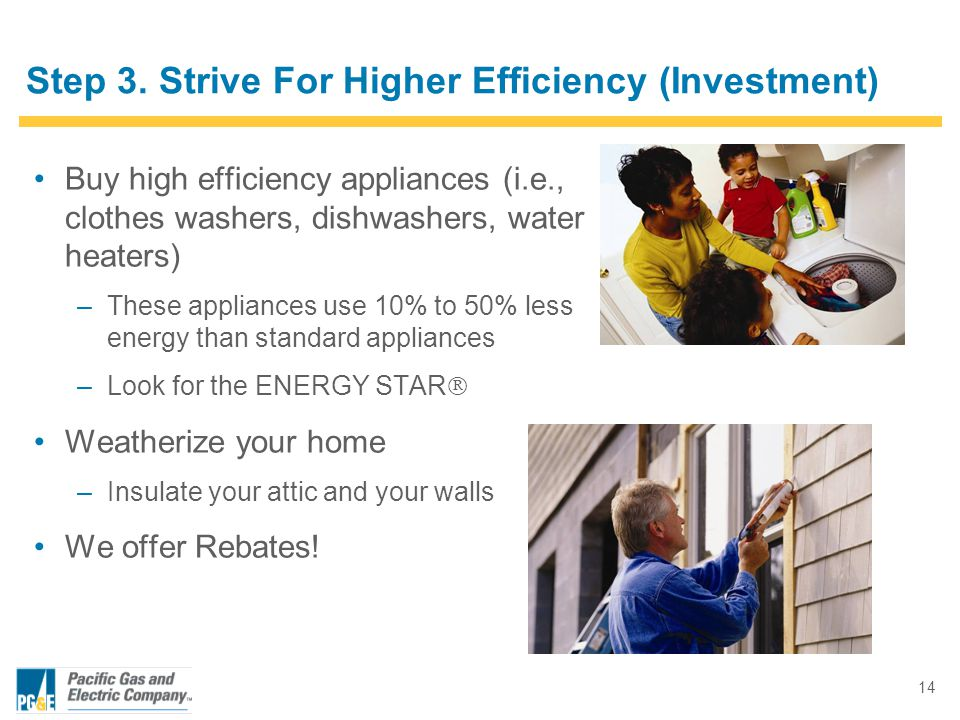 14 Step 3. Strive For Higher Efficiency (Investment) Buy high efficiency appliances (i.e., clothes washers, dishwashers, water heaters) –These applian