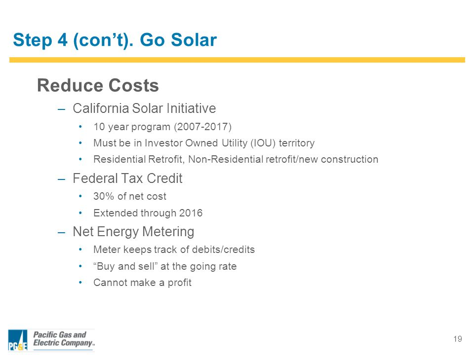 19 Step 4 (con't). Go Solar Reduce Costs –California Solar Initiative 10 year program (2007-2017) Must be in Investor Owned Utility (IOU) territory Re