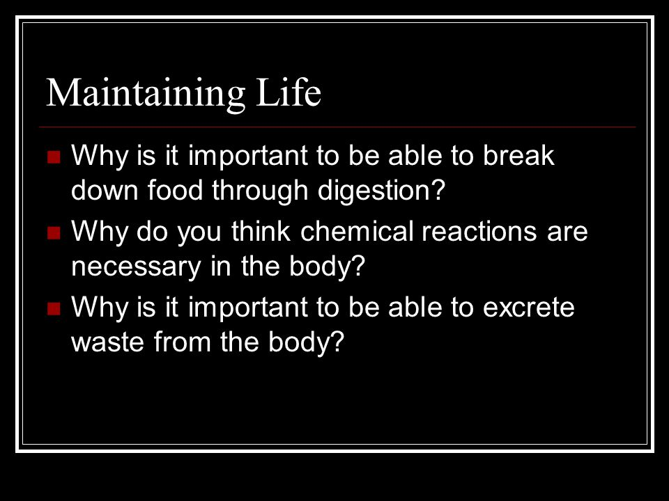 Maintaining Life 4) Digestion The process of breaking down food into molecules that can be used by the body 5) Metabolism All chemical reactions that occur in the body 6) Excretion The process of removing wastes from the body