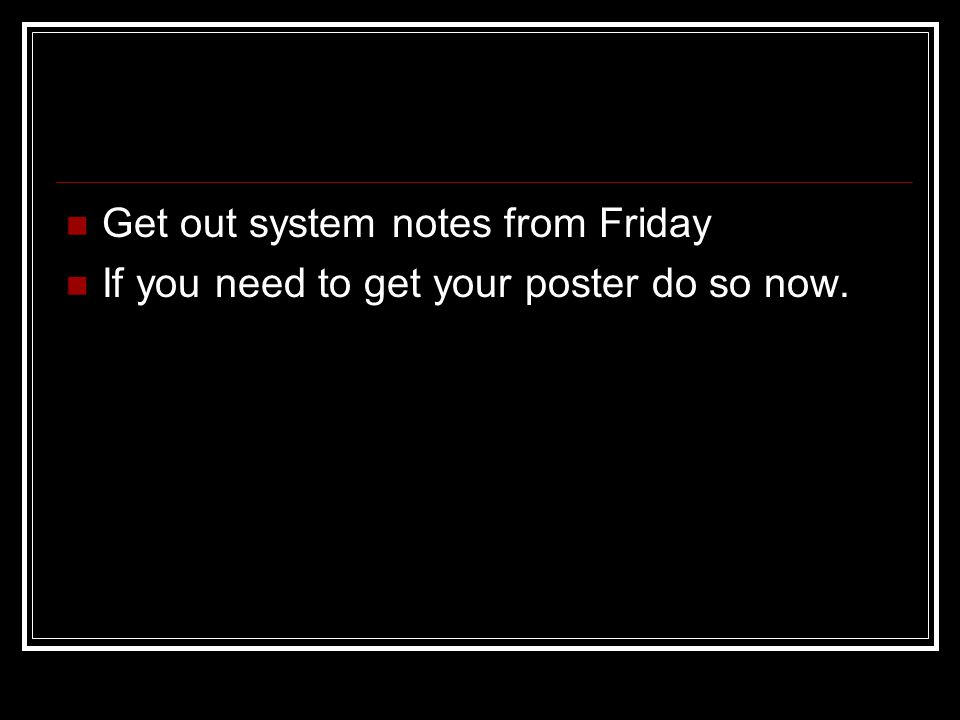 Get out system notes from Friday If you need to get your poster do so now.