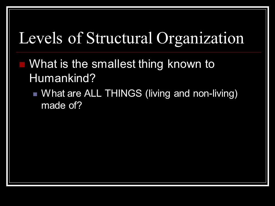 Levels of Structural Organization What is the smallest thing known to Humankind.