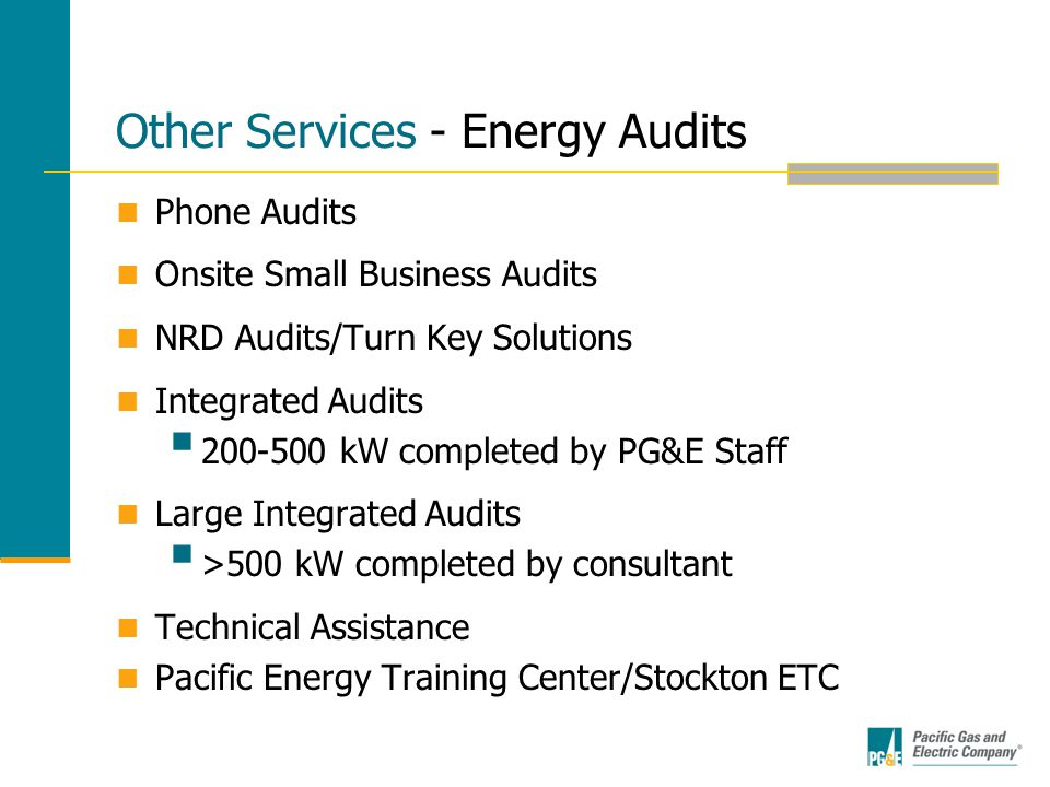 Other Services - Energy Audits Phone Audits Onsite Small Business Audits NRD Audits/Turn Key Solutions Integrated Audits  200-500 kW completed by PG&E Staff Large Integrated Audits  >500 kW completed by consultant Technical Assistance Pacific Energy Training Center/Stockton ETC