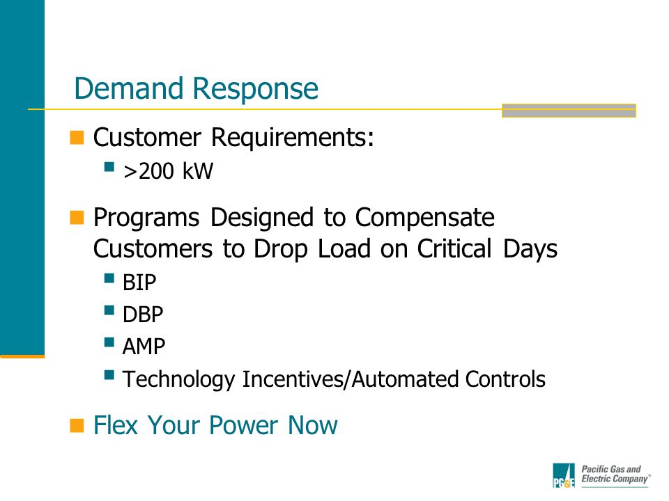 Demand Response Customer Requirements:  >200 kW Programs Designed to Compensate Customers to Drop Load on Critical Days  BIP  DBP  AMP  Technology Incentives/Automated Controls Flex Your Power Now