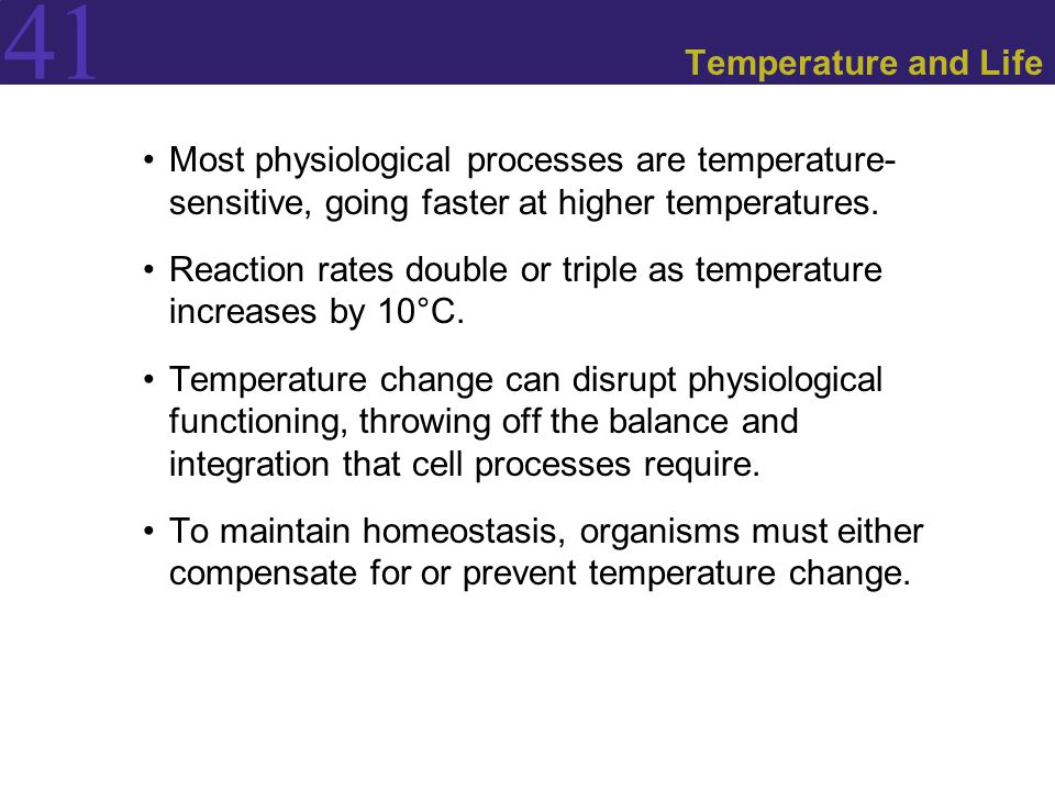 41 Temperature and Life Most physiological processes are temperature- sensitive, going faster at higher temperatures.
