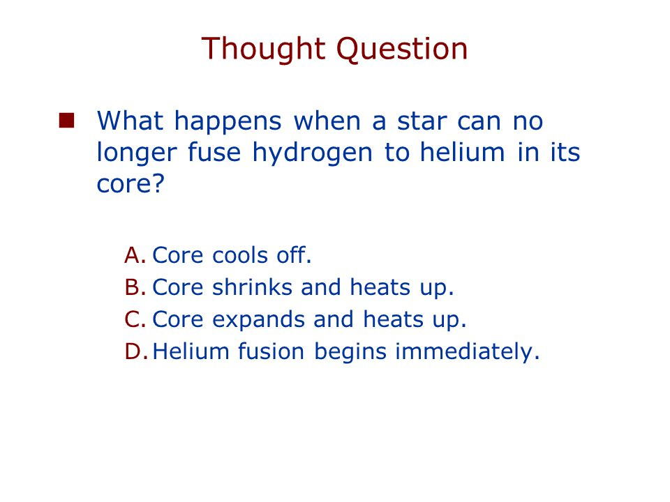 Thought Question What happens when a star can no longer fuse hydrogen to helium in its core.