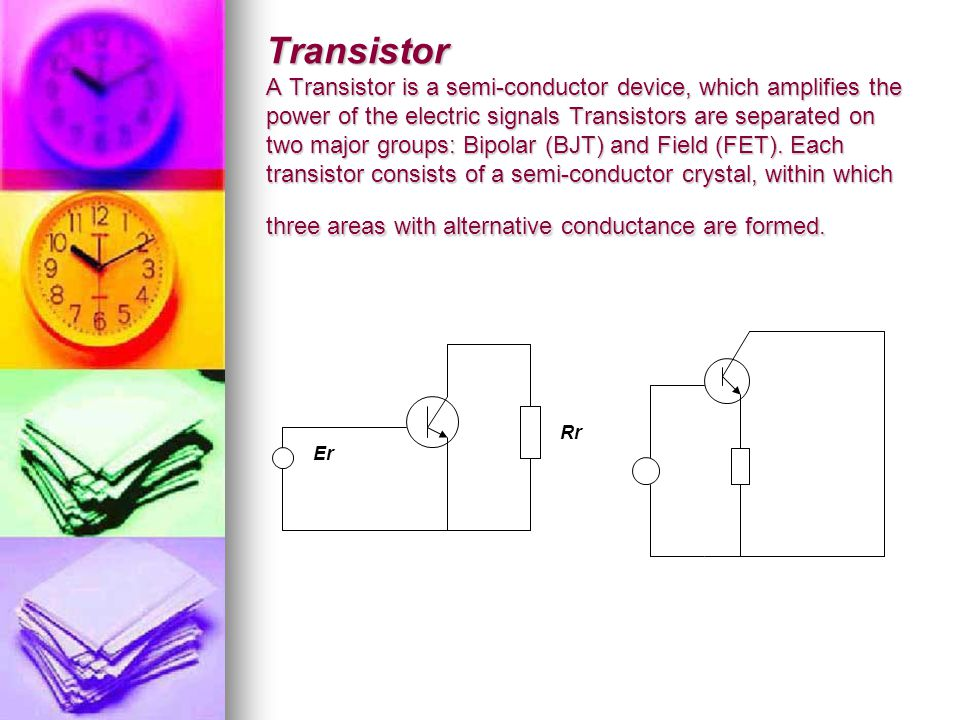 Transistor A Transistor is a semi-conductor device, which amplifies the power of the electric signals Transistors are separated on two major groups: Bipolar (BJT) and Field (FET).