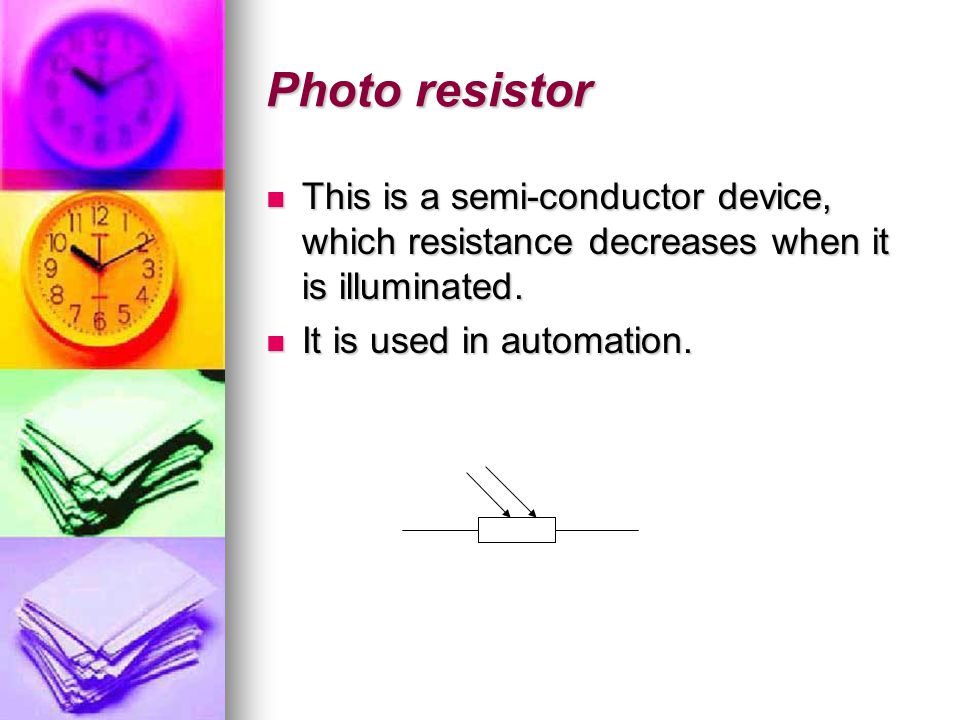 Photo resistor This is a semi-conductor device, which resistance decreases when it is illuminated.
