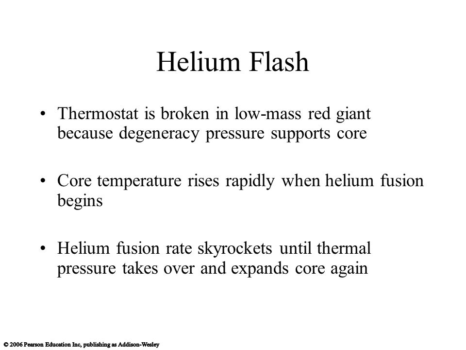 Helium Flash Thermostat is broken in low-mass red giant because degeneracy pressure supports core Core temperature rises rapidly when helium fusion begins Helium fusion rate skyrockets until thermal pressure takes over and expands core again