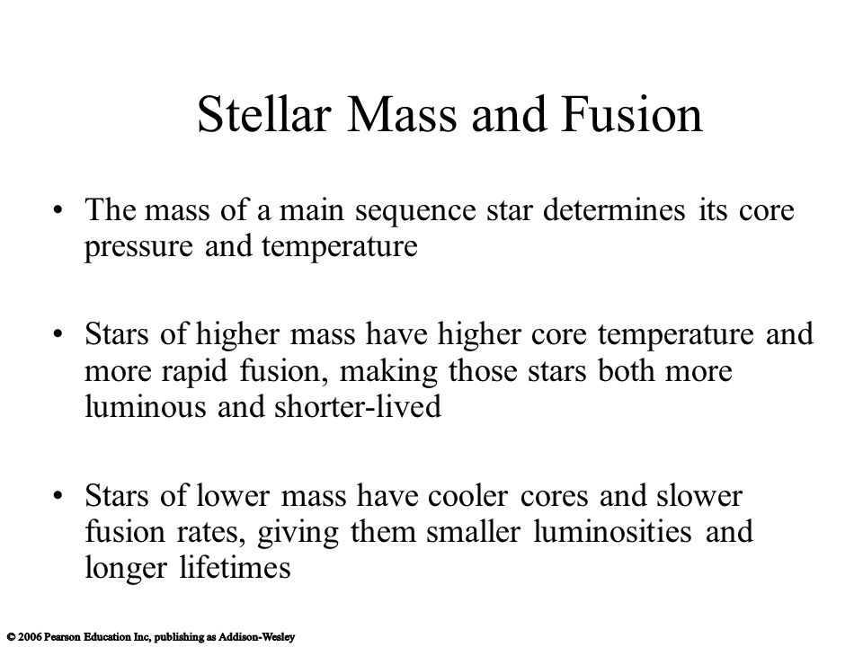 Stellar Mass and Fusion The mass of a main sequence star determines its core pressure and temperature Stars of higher mass have higher core temperature and more rapid fusion, making those stars both more luminous and shorter-lived Stars of lower mass have cooler cores and slower fusion rates, giving them smaller luminosities and longer lifetimes