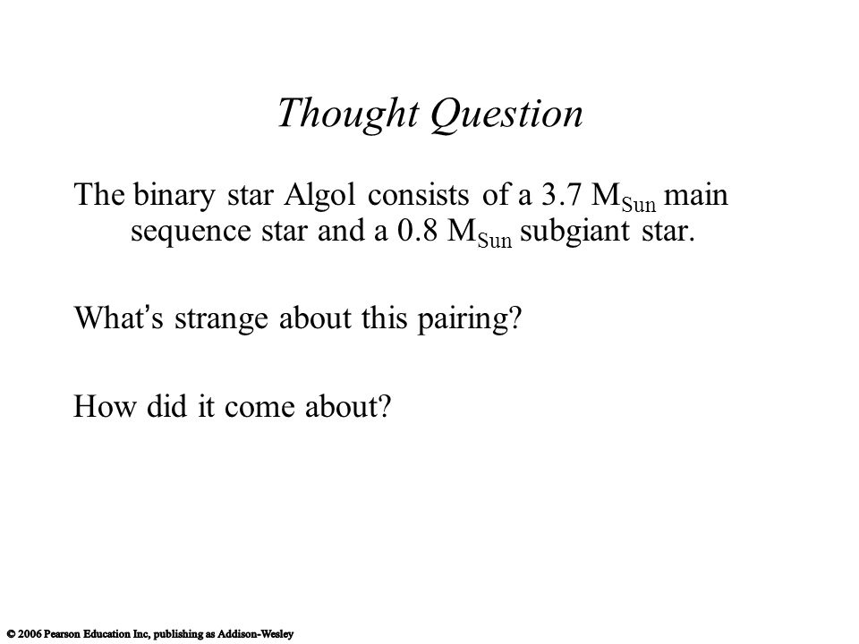 Thought Question The binary star Algol consists of a 3.7 M Sun main sequence star and a 0.8 M Sun subgiant star.