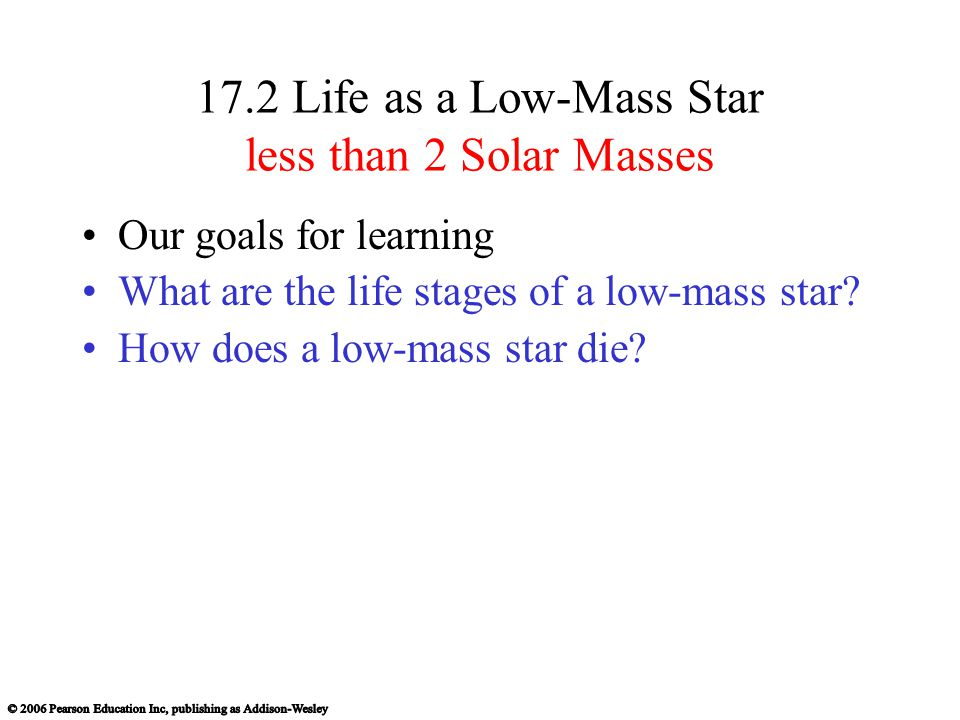 17.2 Life as a Low-Mass Star less than 2 Solar Masses Our goals for learning What are the life stages of a low-mass star.