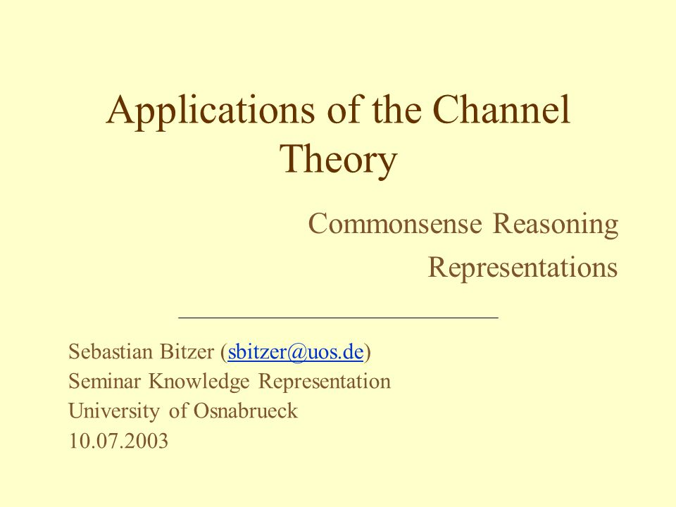 Sebastian Bitzer (sbitzer@uos.de)sbitzer@uos.de Seminar Knowledge Representation University of Osnabrueck 10.07.2003 Applications of the Channel Theor