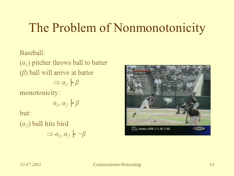 10.07.2003Commonsense Reasoning10 The Problem of Nonmonotonicity Baseball: (α 1 ) pitcher throws ball to batter (β) ball will arrive at batter  α 1 ├