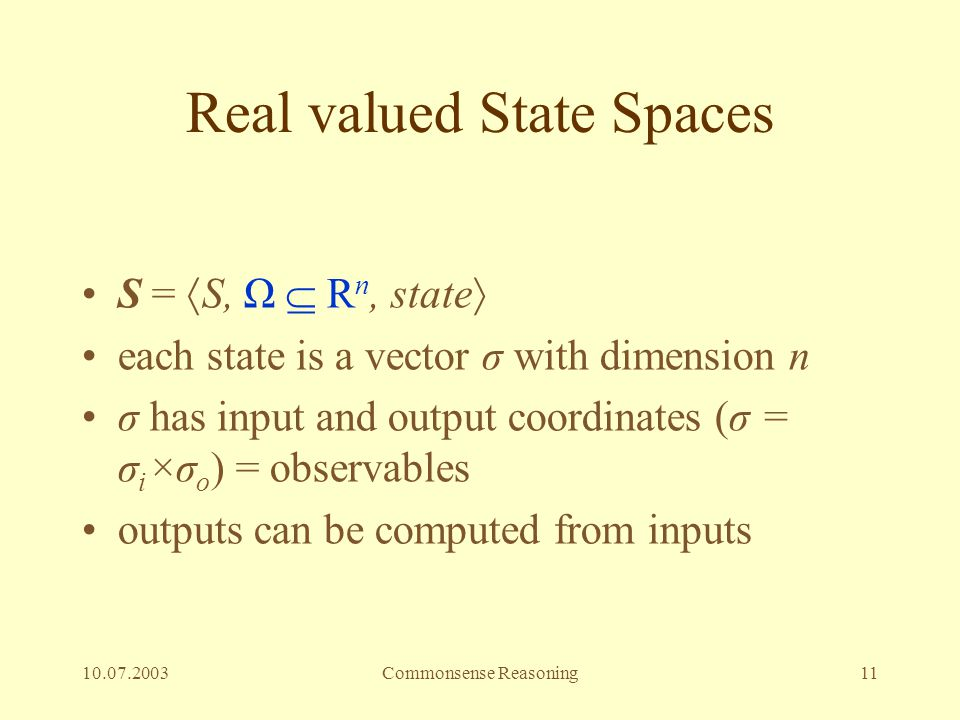 10.07.2003Commonsense Reasoning11 Real valued State Spaces S =  S, Ω  R n, state  each state is a vector σ with dimension n σ has input and output