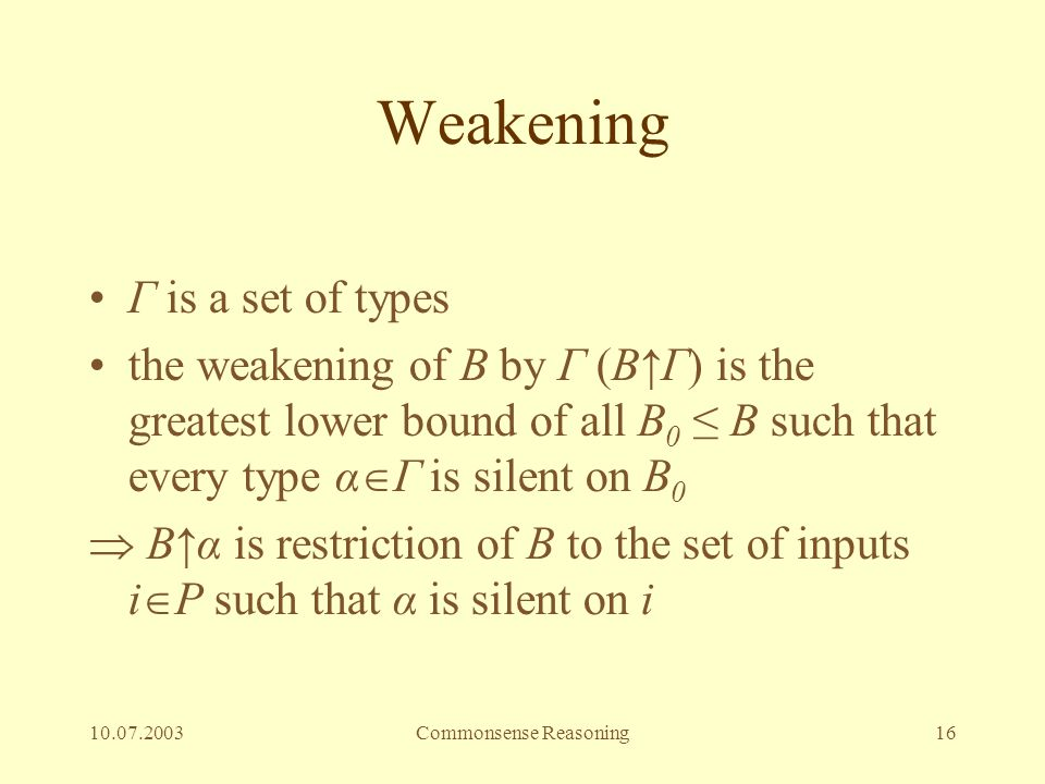 10.07.2003Commonsense Reasoning16 Weakening Γ is a set of types the weakening of B by Γ (B↑Γ) is the greatest lower bound of all B 0 ≤ B such that eve