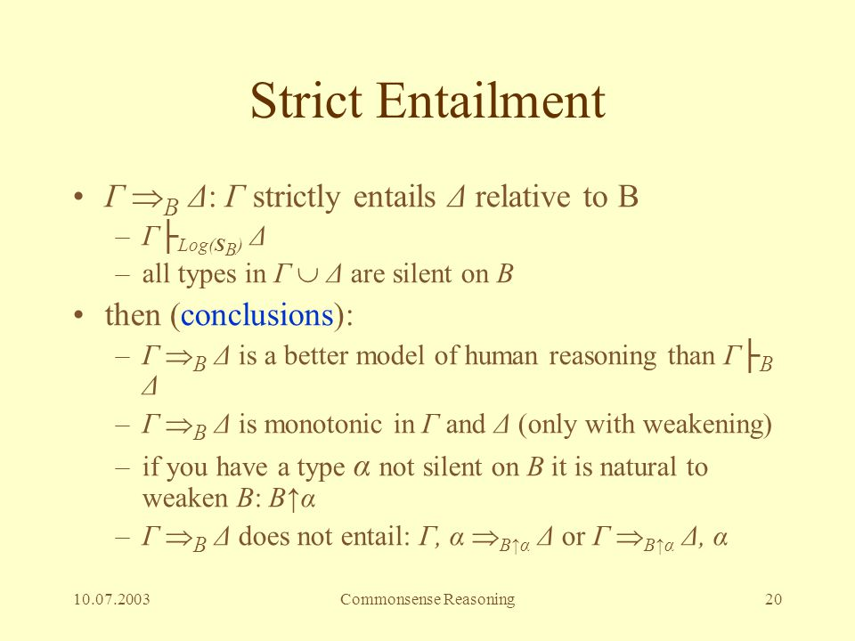 10.07.2003Commonsense Reasoning20 Strict Entailment Γ  B Δ: Γ strictly entails Δ relative to B –Γ├ Log(S B ) Δ –all types in Γ  Δ are silent on B th