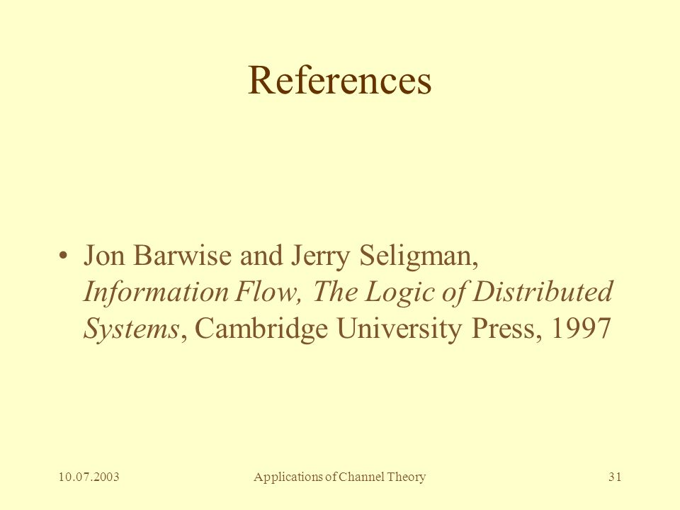 10.07.2003Applications of Channel Theory31 References Jon Barwise and Jerry Seligman, Information Flow, The Logic of Distributed Systems, Cambridge Un