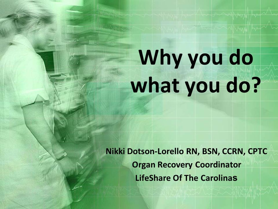 Why you do what you do? Nikki Dotson-Lorello RN, BSN, CCRN, CPTC Organ Recovery Coordinator LifeShare Of The Carolina s