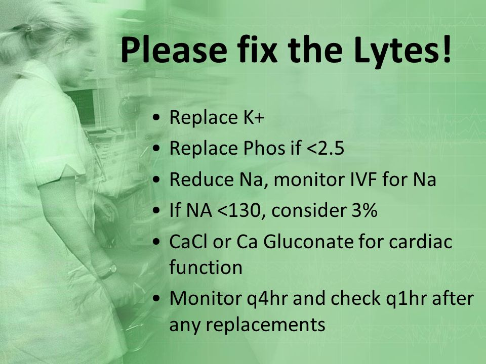 Please fix the Lytes! Replace K+ Replace Phos if <2.5 Reduce Na, monitor IVF for Na If NA <130, consider 3% CaCl or Ca Gluconate for cardiac function