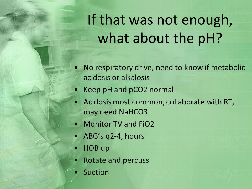 If that was not enough, what about the pH? No respiratory drive, need to know if metabolic acidosis or alkalosis Keep pH and pCO2 normal Acidosis most