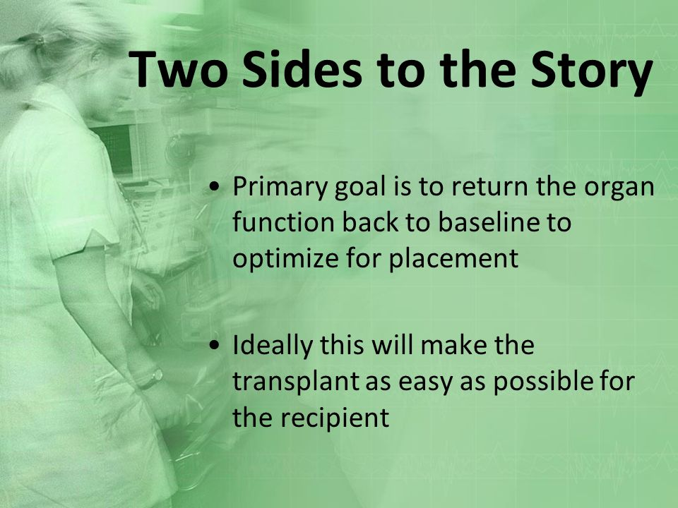 Two Sides to the Story Primary goal is to return the organ function back to baseline to optimize for placement Ideally this will make the transplant a