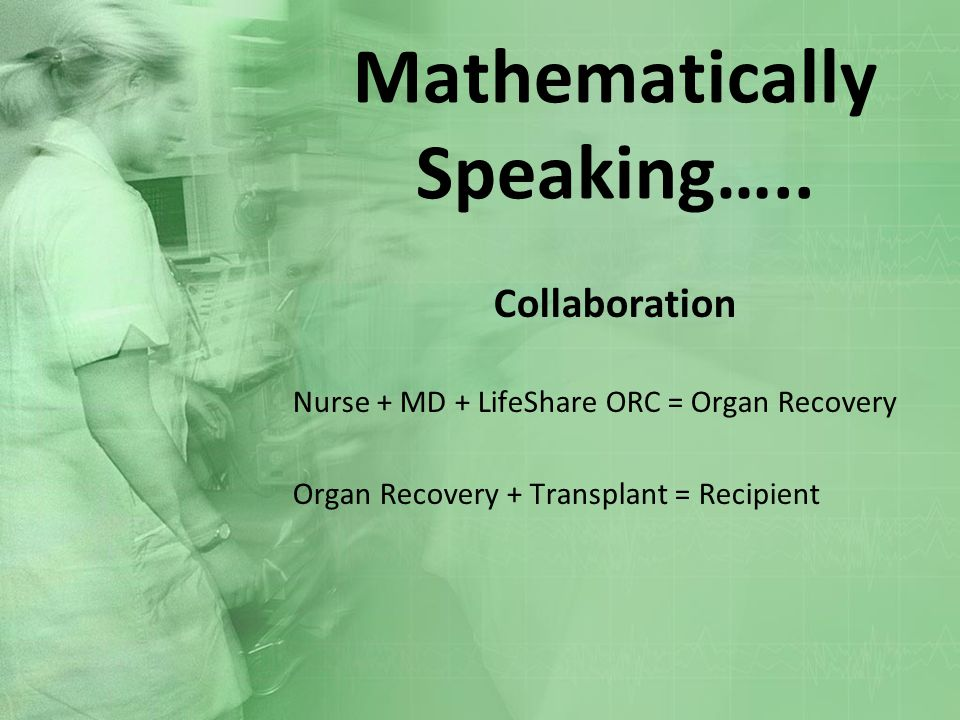 Mathematically Speaking….. Collaboration Nurse + MD + LifeShare ORC = Organ Recovery Organ Recovery + Transplant = Recipient