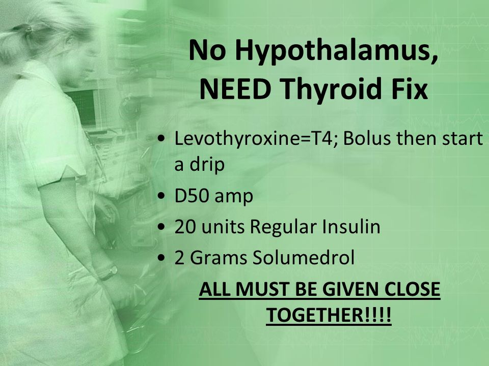 No Hypothalamus, NEED Thyroid Fix Levothyroxine=T4; Bolus then start a drip D50 amp 20 units Regular Insulin 2 Grams Solumedrol ALL MUST BE GIVEN CLOS